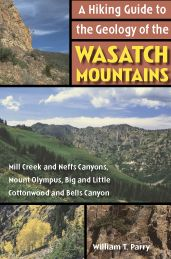 Hiking Guide to the Geology of the Wasatch Mountains: Mill Creek and Neffs Canyons, Mount Olympus, Big and Little Cottonwood and Bells Canyon