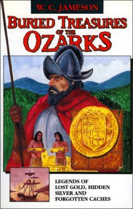 Buried Treasures of the Ozarks: Legends of Lost Gold, Hidden Silver, and Forgotten Cashes