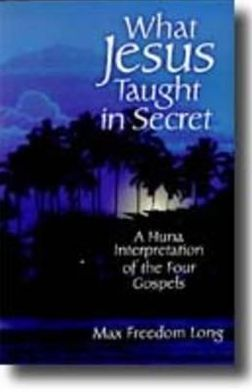 What Jesus Taught in Secret: A Huna Interpretation of the Four Gospels