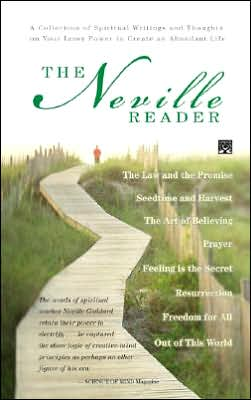 The Neville Reader: The Neville Reader: A Collection of Spiritual Writings and Thoughts on Your Inner Power to Create an Abundant Life; Includes- Prayer: the Art of Believing; Feeling Is the Secret; Freedom for All; Out of This World; Seedtime and Harvest
