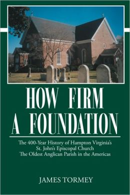 How Firm A Foundation: The 400-Year History of Hampton Virginia's St. John's Episcopal Church the Oldest Anglican Parish in the Americas