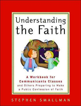 Understanding the Faith: A Workbook for Communicants Classes and Others Preparing to Make a Public Confession of Faith