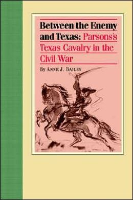 Between the Enemy and Texas: Parsons's Texas Cavalry in the Civil War