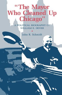 Mayor Who Cleaned Up Chicago: A Political Biography Of William E. Dever