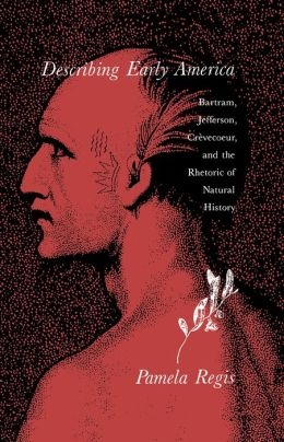 Describing Early America: Bartram, Jefferson, Crevecoeur, And The Rhetoric Of Natural History