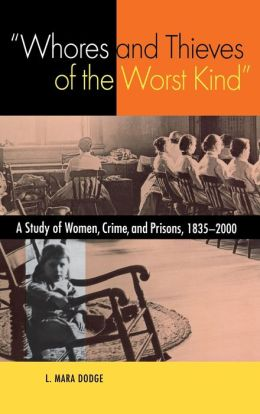 Whores and Thieves of the Worst Kind: A Study of Women, Crime, and Prisons, 1835-2000
