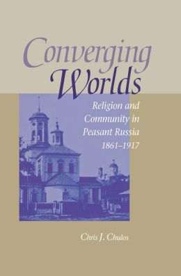 Converging Worlds: Religion and Community in Peasant Russia, 1861-1917