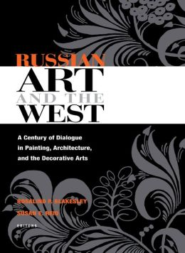 Russian Art and the West: A Century of Dialogue in Painting, Architecture, and the Decorative Arts