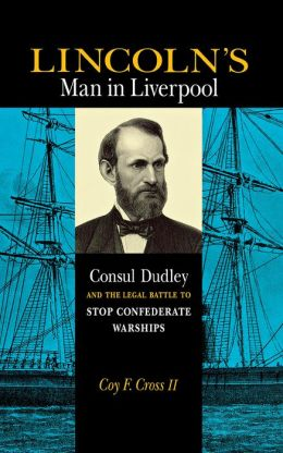 Lincoln's Man in Liverpool: Consul Dudley and the Legal Battle to Stop Confederate Warships