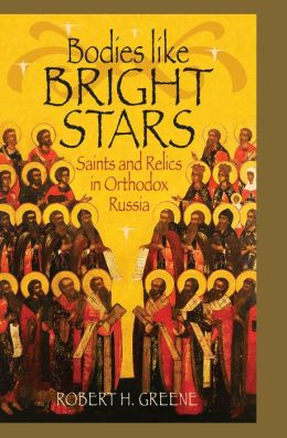 Bodies Like Bright Stars: Saints And Relics In Orthodox Russia