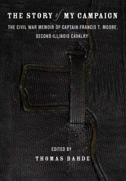 The Story of My Campaign: The Civil War Memoir of Captain Francis T. Moore, Second Illinois Calvary