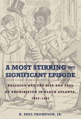 A Most Stirring and Significant Episode: Religion and the Rise and Fall of Prohibition in Black Atlanta, 1865-1887