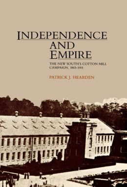 Independence And Empire: The New South's Cotton Mill Campaign, 1865-1901