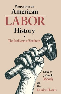Perspectives On Amer Labor History: The Problems Of Synthesis