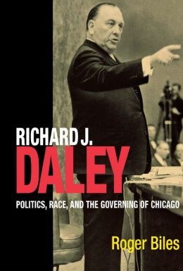 Richard J. Daley: Politics, Race, and the Governing of Chicago