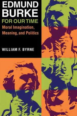 Edmund Burke for Our Time: Moral Imagination, Meaning, and Politics