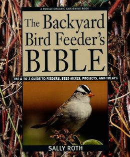 Backyard Birdfeeder's Bible: The A-to-Z Guide to Feeders, Seed Mixes, Projects, and Treats
