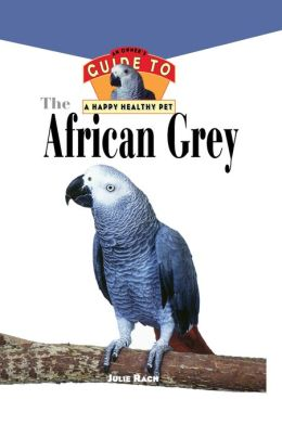African Grey: An Owner's Guide to a Happy Healthy Pet