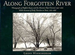 Along Forgotten River: Photographs of Buffalo Bayou and the Houston Ship Channel, 1997-2001, with Accounts of Early Travelers to Texas, 1767-1858