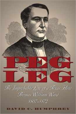 Peg Leg: The Improbable Life of a Texas Hero, Thomas William Ward, 1807-1872