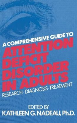 A Comprehensive Guide To Attention Deficit Disorder In Adults: Research, Diagnosis and Treatment
