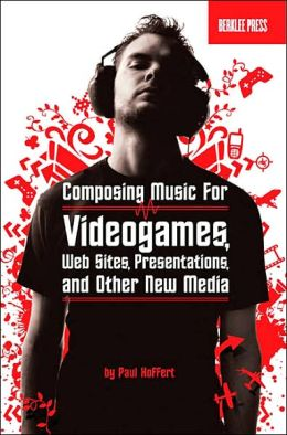Music for New Media: Composing for Videogames, Web Sites, Presentations, and Mobile Devices