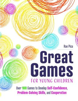 Great Games for Young Children: Over 100 Games to Develop Self-Confidence, Problem-Solving Skills, and Cooperation Rae Pica