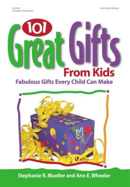 101 Great Gifts from Kids: Fabulous Gifts Every Child Can Make