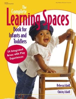 The Complete Learning Spaces Book for Infants and Todd: 54 Integrated Areas with Play Experiences