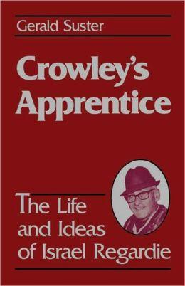 Crowley's Apprentice: The Life and Ideas of Israel Regardie