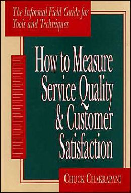 How To Measure Service Quality & Customer Satisfaction: The Informal Field Guide for Tools and Techniques