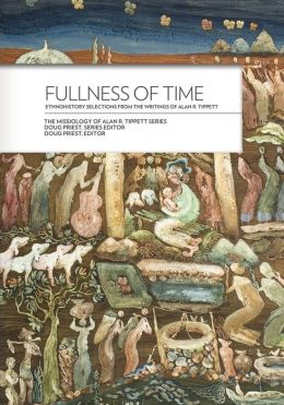 Fullness of Time: Ethnohistory Selections from the Writtings of Alan R. Tippett