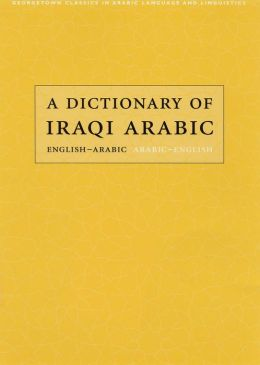 Dictionary of Iraqi Arabic: English-Arabic, Arabic-English (Georgetown Classics in Arabic Language and Linguistics)