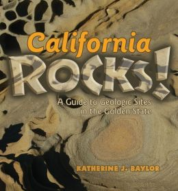 California Rocks: A guide to Geologic Sites in the Golden State Katherine J. Baylor