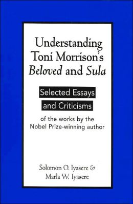 Understanding Toni Morrison's Beloved and Sula: Selected Essays and Criticisms of the Works by the Nobel Prize-Winning Author