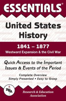The Essentials of United States History: 1841 to 1877 Westward Expansion & the Civil War