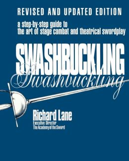 Swashbuckling: A Step-by-Step Guide to the Art of Stage Combat and Theatrical Swordplay