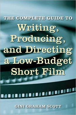 The Complete Guide to Writing, Producing, and Directing a Low Budget Short Film