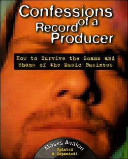Confessions of a Record Producer,2 Ed: How to Survive the Scams and Shams of the Music Business