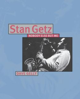 Stan Getz: Nobody Else but Me - A Musical Biography