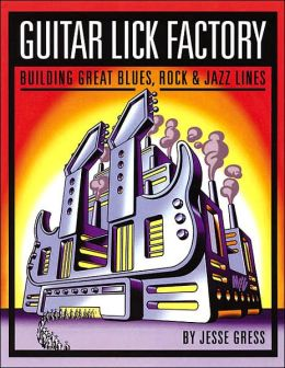 Guitar Lick Factory: Building Great Blues, Rock and Jazz Lines