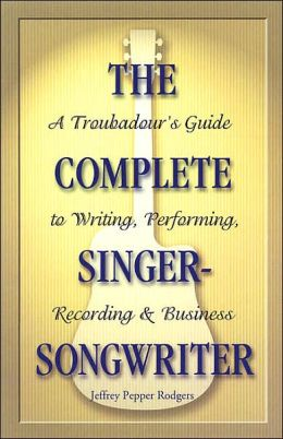 The Complete Singer-Songwriter: A Troubador's Guide to Writing, Performing, Recording & Business