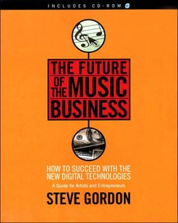 The Future of the Music Business: How to Succeed with the New Digital Technologies: A Guide for Artists and Entrepreneurs