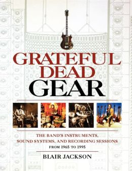 Grateful Dead Gear: All the Band's Instruments, Sound Systems, and Recording Sessions, 1965-1995