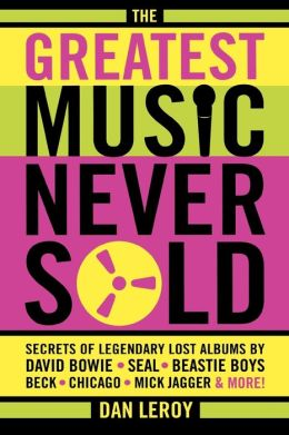 The Greatest Music Never Sold: Secrets of Legendary Lost Albums by David Bowie, Seal, Beastie Boys, 50 Cent, Chicago, Mick Jagger and More!