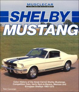 Shelby Mustang: Color History of the Great Carroll Shelby Mustangs, Competition Cars, Hertz Rent-A-Racers, Mexican and European Shelbys 1965-1970 (Musclecar Color History Series)