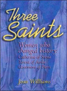 Three Saints: Women Who Changed History: Genevieve of Paris, Catherine of Siena, Teresa of Avila