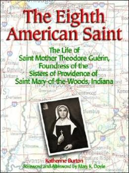 The Eighth American Saint: The Life of Saint Mother Theodore Guerin, Foundress of the Sisters of Providence of Saint Mary-of-the-Woods, Indiana