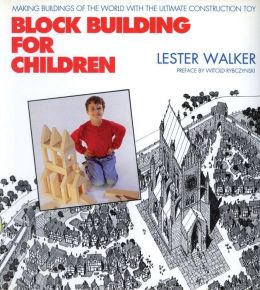 Block Building for Children: Making Buildings of the World With the Ultimate Construction Toy