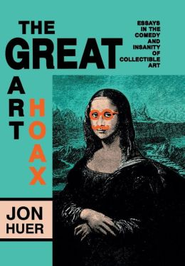 The Great Art Hoax: Essays in the Comedy and Insanity of Collectible Art